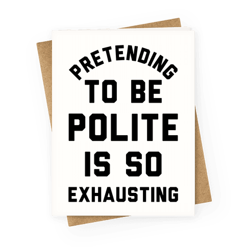 Pretending To Be Polite Is So Exhausting Greeting Card
