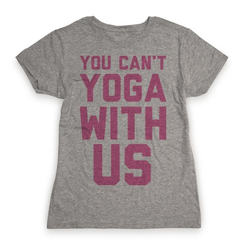 You Can't Yoga With Us Womens T-Shirt