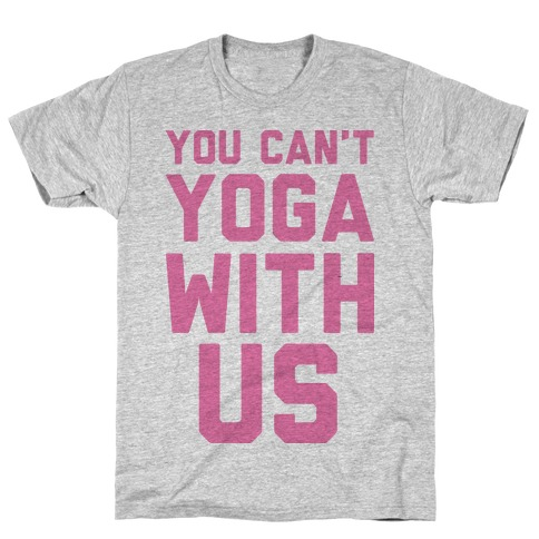 You Can't Yoga With Us T-Shirt
