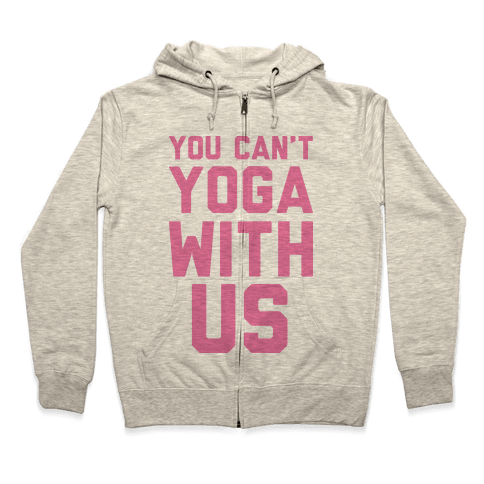 You Can't Yoga With Us Zip Hoodie