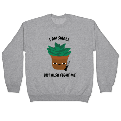 I Am Small But Also Fight Me (Succulent) Pullover