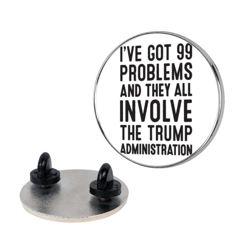 I've Got 99 Problems And They All Involve The Trump Administration Pin