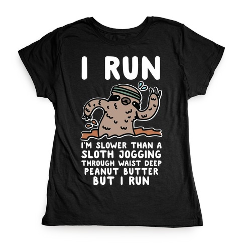 I Run I'm Slower than Sloth Jogging in Waist High Peanut butter But I Run Womens T-Shirt