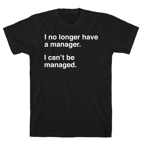 I Can't Be Managed T-Shirt