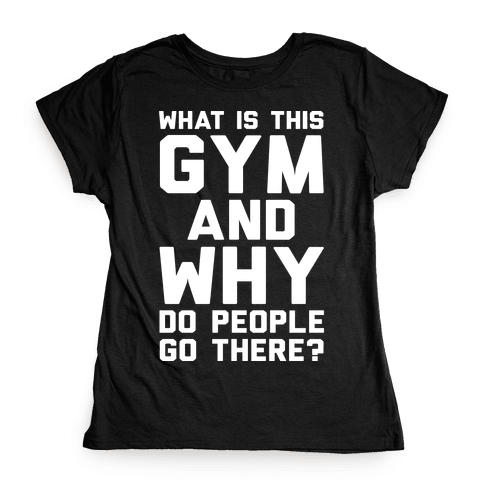 What Is This Gym And Why Do People Go There Womens T-Shirt