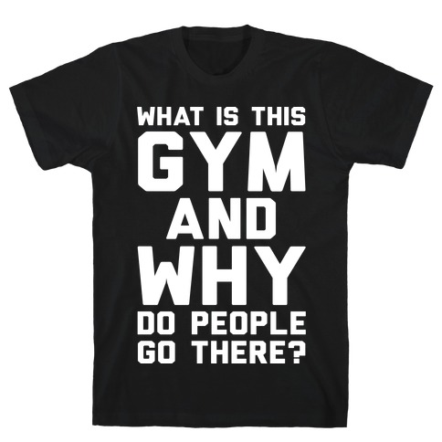 What Is This Gym And Why Do People Go There Mens T-Shirt