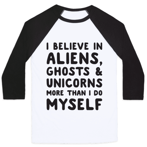 I Believe In Aliens Ghosts & Unicorns More Than I Do Myself