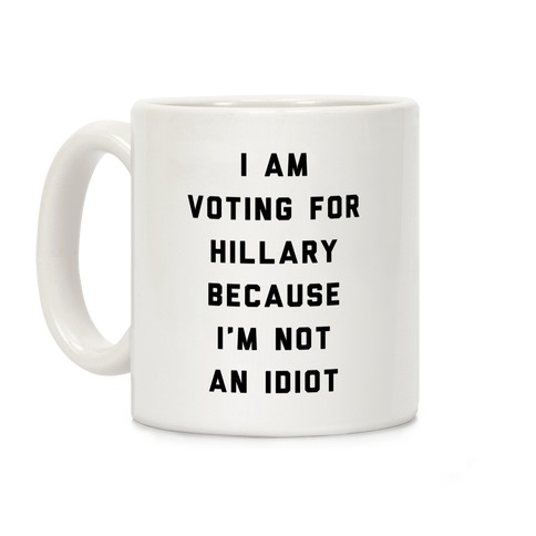 I Am Voting For Hillary Because I'm Not An Idiot Coffee Mug