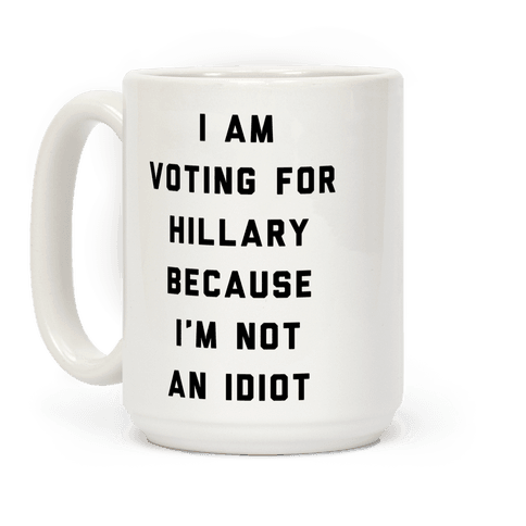 I Am Voting For Hillary Because I'm Not An Idiot