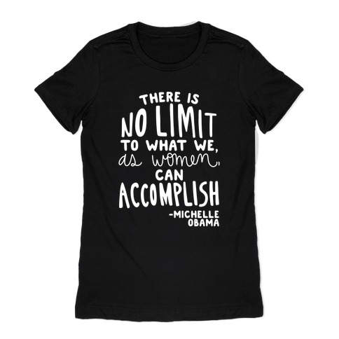 """""""There is no limit to what we, as women, can accomplish."""" -Michelle Obama Womens T-Shirt"""