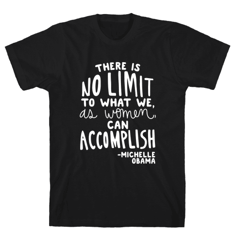 """""""There is no limit to what we, as women, can accomplish."""" -Michelle Obama Mens/Unisex T-Shirt"""