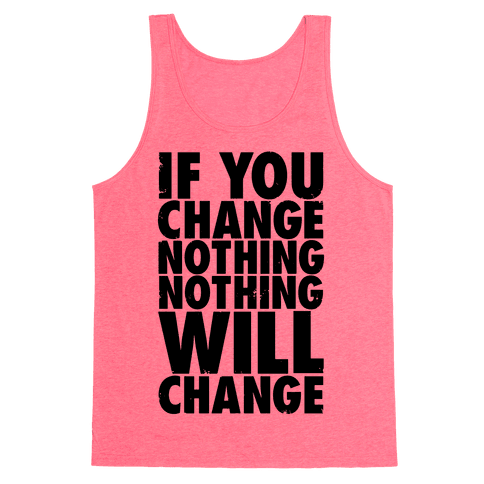 If You Change Nothing, Nothing Will Change Tank Top