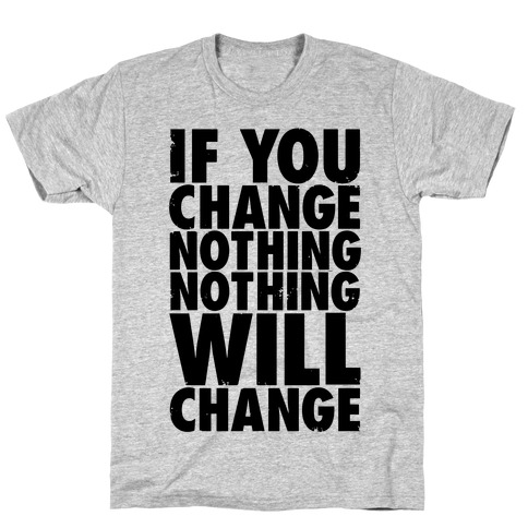 If You Change Nothing, Nothing Will Change T-Shirt