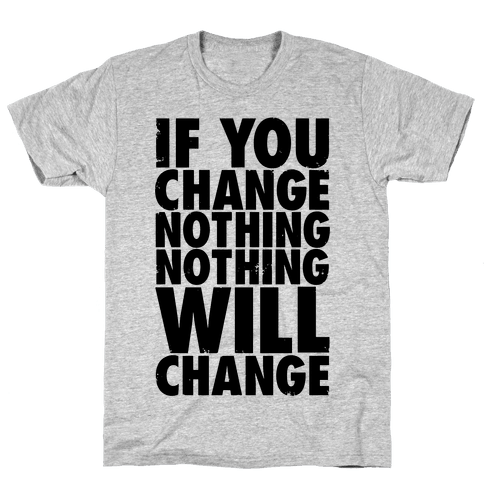 If You Change Nothing, Nothing Will Change Mens T-Shirt