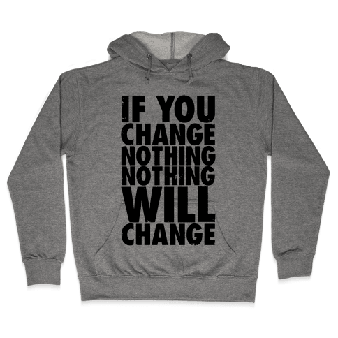 If You Change Nothing, Nothing Will Change Hooded Sweatshirt