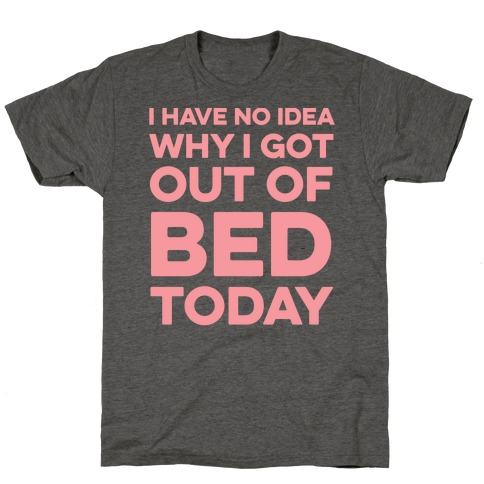 I Have No Idea Why I Got Out Of Bed Today T-Shirt