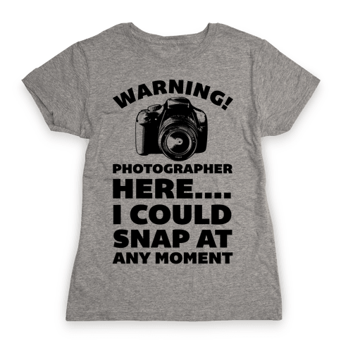 Warning! Photographer Here I Could Snap At Any Moment. Womens T-Shirt