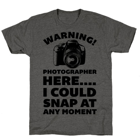 Warning! Photographer Here I Could Snap At Any Moment. T-Shirt