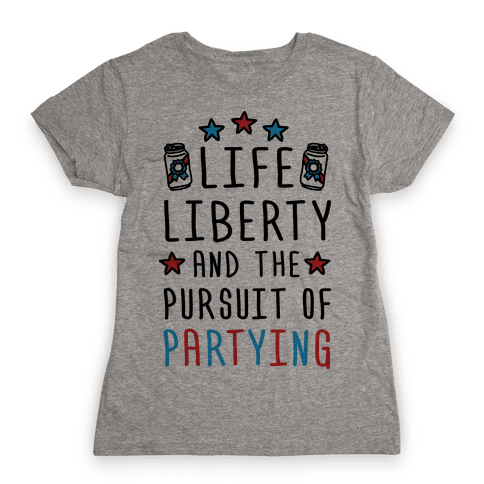 Life Liberty And The Pursuit Of Partying Womens T-Shirt