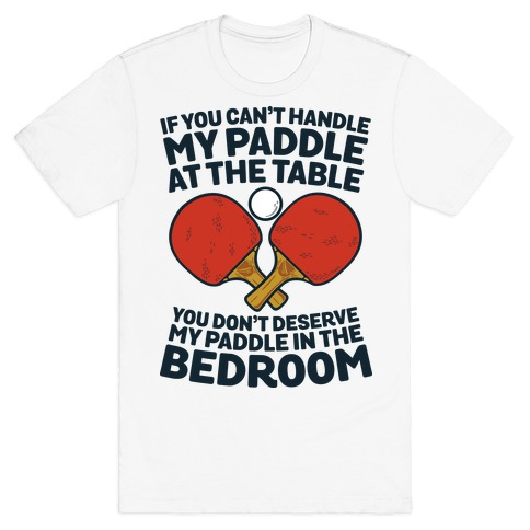 If You Can't My Paddle at the Table You Don't Deserve My Paddle in the Bedroom Mens T-Shirt