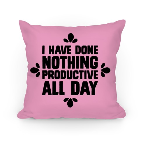 I Have Done Nothing Productive All Day Pillow
