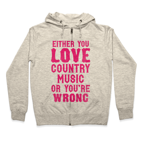 Either You Love Country Music Or You're Wrong Zip Hoodie