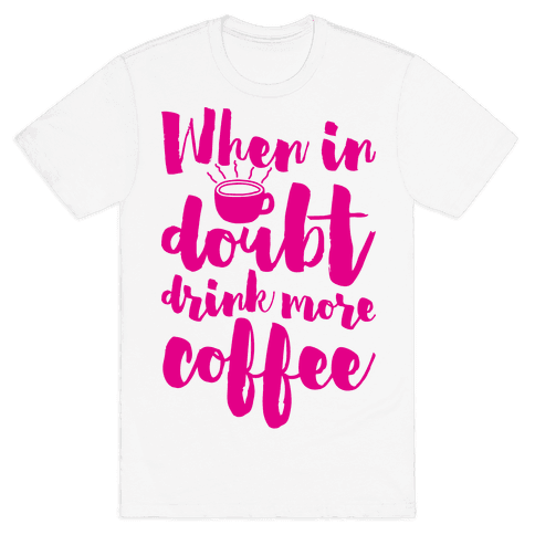 When In Doubt Drink More Coffee Mens T-Shirt