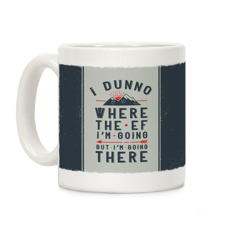 I Dunno Where the Ef I'm Going But I'm Going There Coffee Mug