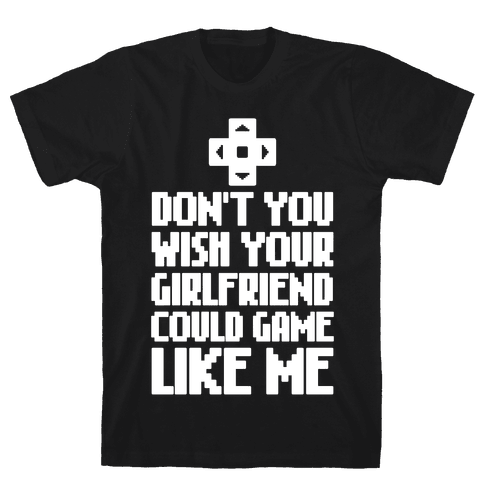Don't You Wish Your Girlfriend Could Game Like Me Mens T-Shirt