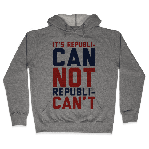 It's RepubliCAN Not RepubliCAN'T Hooded Sweatshirt