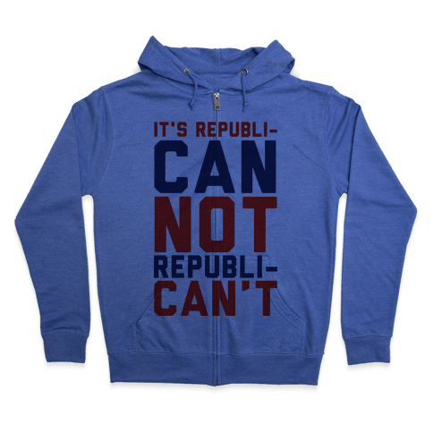 It's RepubliCAN Not RepubliCAN'T Zip Hoodie