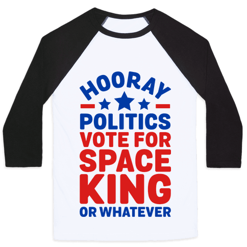 Hooray Politics Vote for Space King or Whatever Baseball Tee
