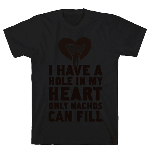I Have a Hole in My Heart Only Nachos Can Fill Mens T-Shirt