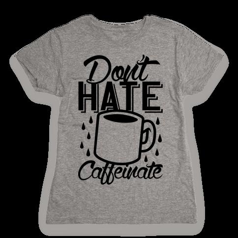 Don't Hate Caffeinate Womens T-Shirt