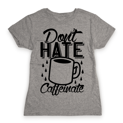 Don't Hate Caffeinate Womens T-Shirt