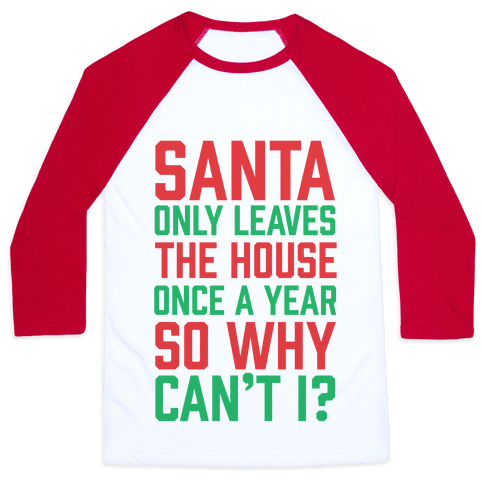 Santa Only Leaves The House Once A Year So Why Can't I? Baseball Tee