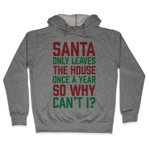 Santa Only Leaves The House Once A Year So Why Can't I? Hooded Sweatshirt