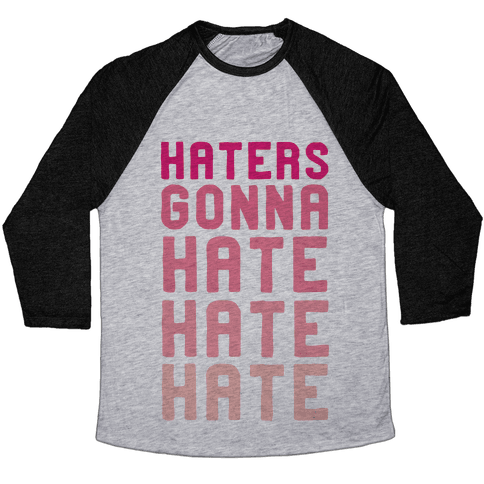 Haters Gonna Hate Hate Hate Baseball Tee