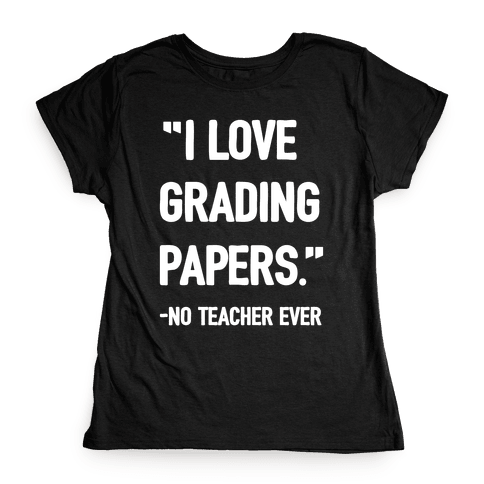 I Love Grading Papers Said No Teacher Ever Womens T-Shirt