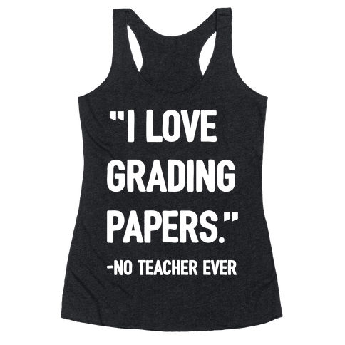 I Love Grading Papers Said No Teacher Ever Racerback Tank Top
