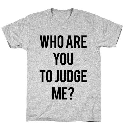 Who are You to Judge Me? T-Shirt