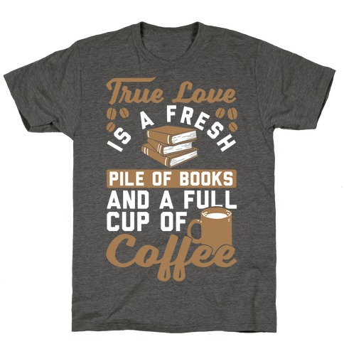 True Love Is A Fresh Pile Of Books And A Full Cup Of Coffee T-Shirt
