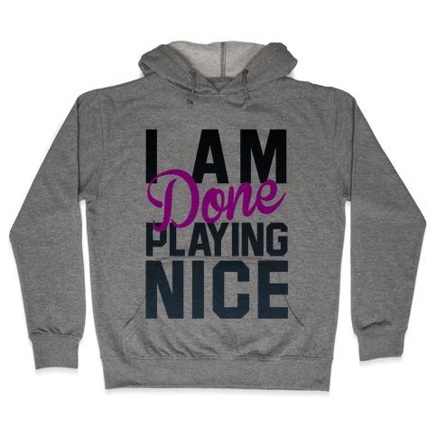 I Am Done Playing Nice Hooded Sweatshirt