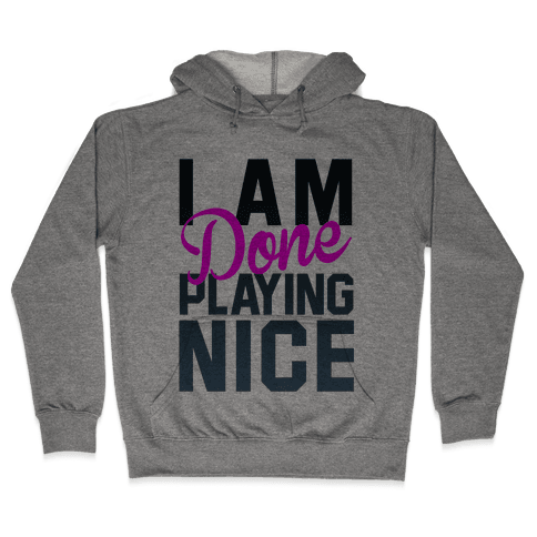 I Am Done Playing Nice Hooded Sweatshirt