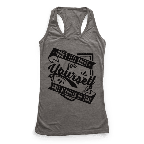 Don't Feel Sorry For Yourself Only Assholes Do That Racerback Tank Top