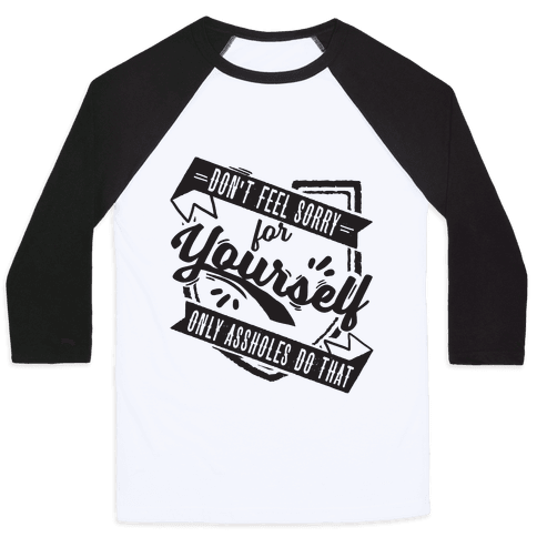 Don't Feel Sorry For Yourself Only Assholes Do That Baseball Tee