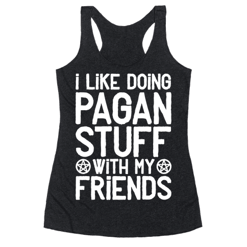 I Like Doing Pagan Stuff with My Friends Racerback Tank Top