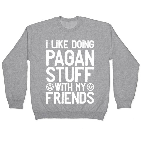 I Like Doing Pagan Stuff with My Friends Pullover