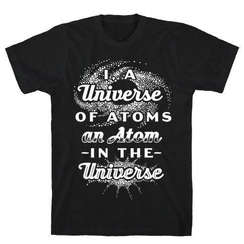 I, a Universe of Atoms, an Atom in the Universe T-Shirt