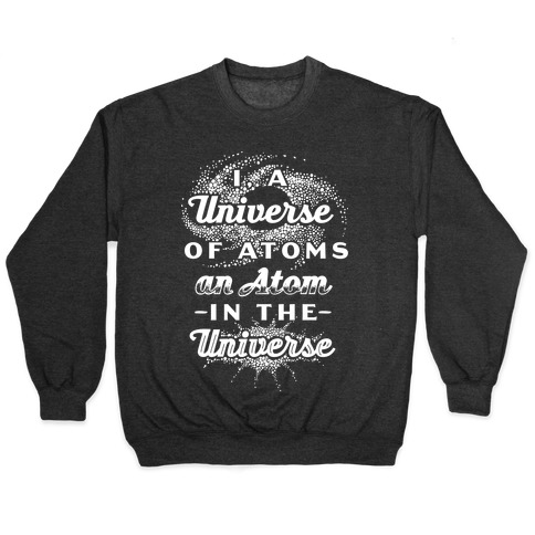 I, a Universe of Atoms, an Atom in the Universe Pullover